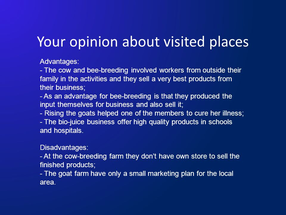 Your opinion about visited places Advantages: - The cow and bee-breeding involved workers from outside their family in the activities and they sell a very best products from their business; - As an advantage for bee-breeding is that they produced the input themselves for business and also sell it; - Rising the goats helped one of the members to cure her illness; - The bio-juice business offer high quality products in schools and hospitals.