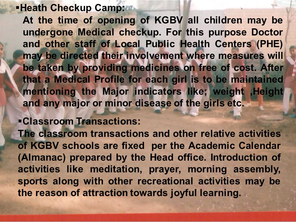 i Heath Checkup Camp: At the time of opening of KGBV all children may be undergone Medical checkup. For this purpose Doctor and other staff of Local P