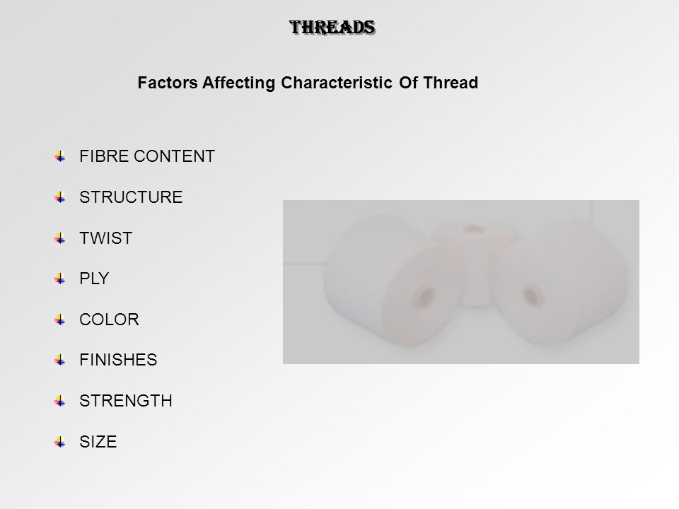 Factors Affecting Characteristic Of Thread FIBRE CONTENT STRUCTURE TWIST PLY COLOR FINISHES STRENGTH SIZE THREADS