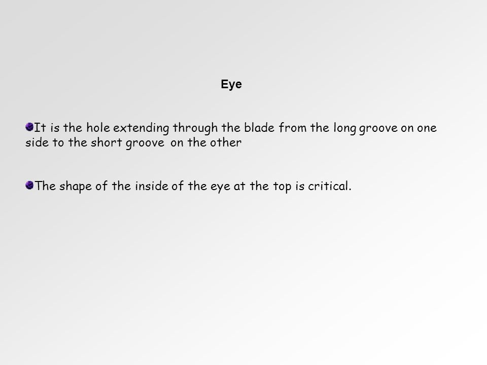Eye It is the hole extending through the blade from the long groove on one side to the short groove on the other The shape of the inside of the eye at the top is critical.
