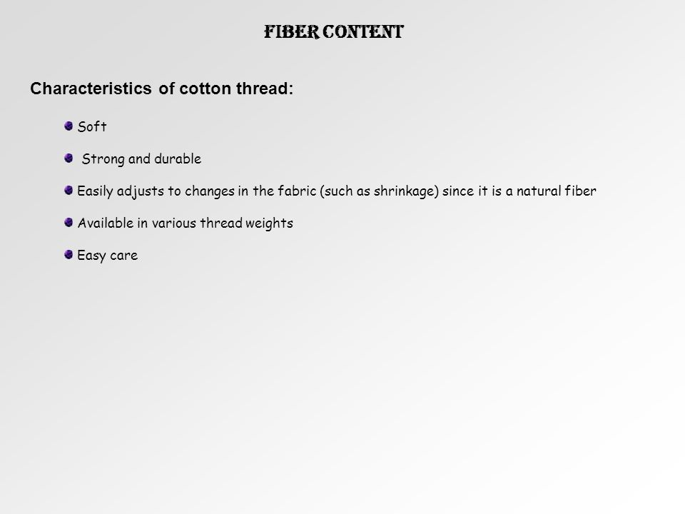 Fiber Content Characteristics of cotton thread: Soft Strong and durable Easily adjusts to changes in the fabric (such as shrinkage) since it is a natural fiber Available in various thread weights Easy care