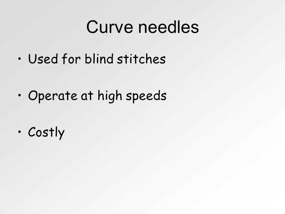 Curve needles Used for blind stitches Operate at high speeds Costly