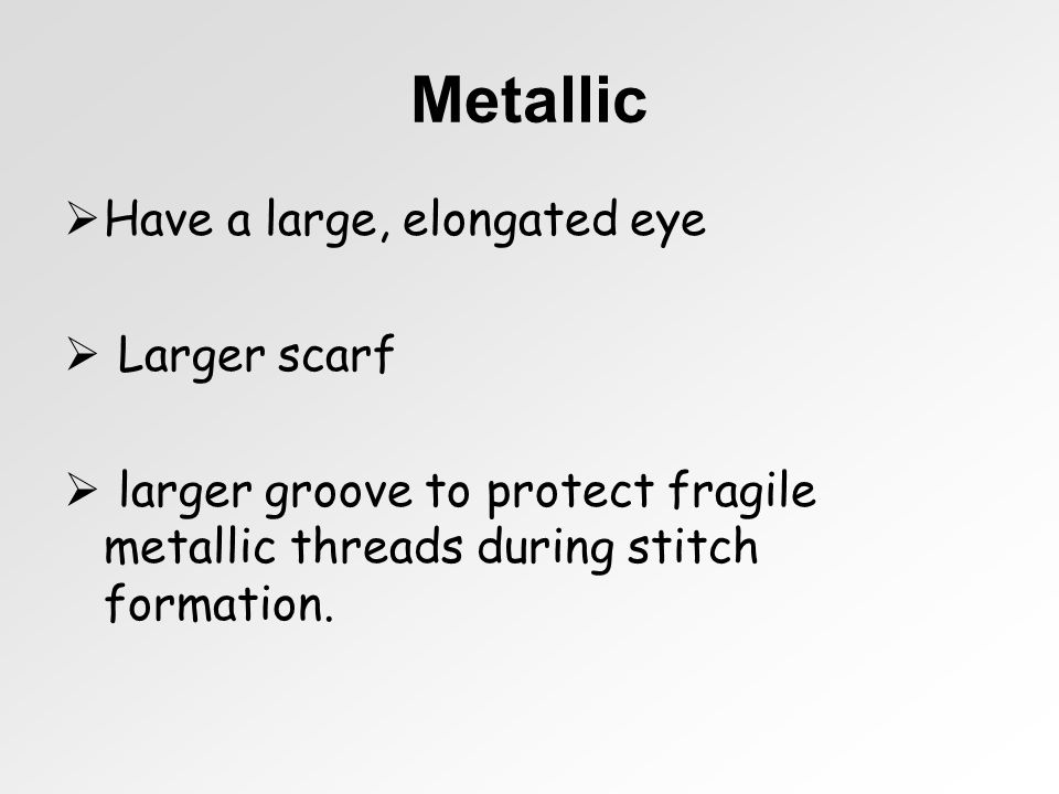 Metallic Have a large, elongated eye Larger scarf larger groove to protect fragile metallic threads during stitch formation.