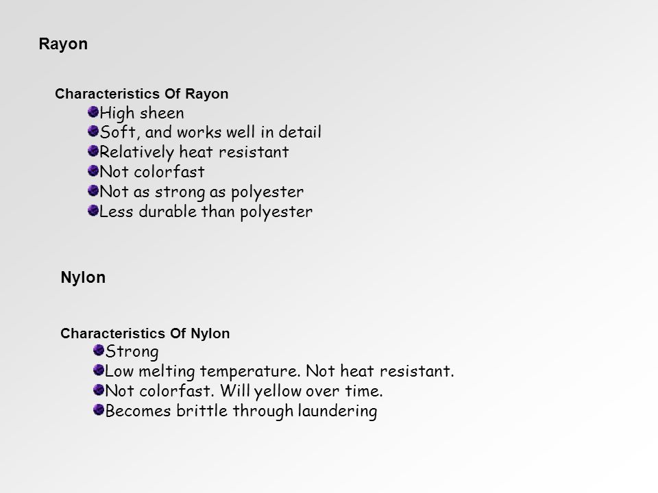 Rayon Characteristics Of Rayon High sheen Soft, and works well in detail Relatively heat resistant Not colorfast Not as strong as polyester Less durable than polyester Nylon Characteristics Of Nylon Strong Low melting temperature.
