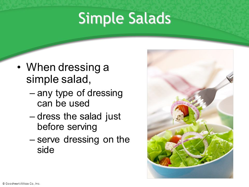 © Goodheart-Willcox Co., Inc. Simple Salads When dressing a simple salad, –any type of dressing can be used –dress the salad just before serving –serv