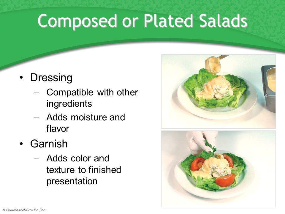 © Goodheart-Willcox Co., Inc. Composed or Plated Salads Dressing –Compatible with other ingredients –Adds moisture and flavor Garnish –Adds color and