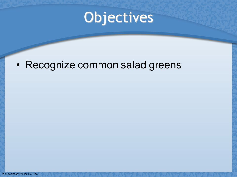 © Goodheart-Willcox Co., Inc. Objectives Recognize common salad greens