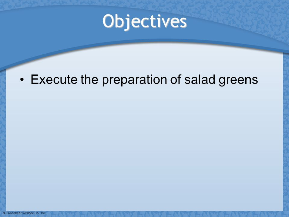 © Goodheart-Willcox Co., Inc. Objectives Execute the preparation of salad greens