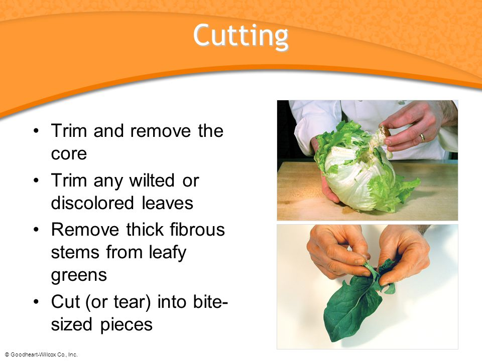 © Goodheart-Willcox Co., Inc. Cutting Trim and remove the core Trim any wilted or discolored leaves Remove thick fibrous stems from leafy greens Cut (