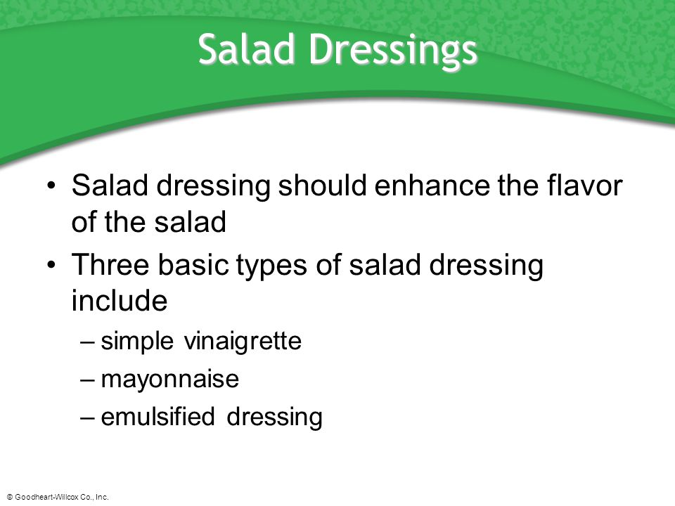 © Goodheart-Willcox Co., Inc. Salad Dressings Salad dressing should enhance the flavor of the salad Three basic types of salad dressing include –simpl