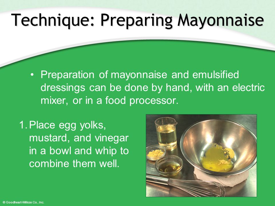 © Goodheart-Willcox Co., Inc. Technique: Preparing Mayonnaise Preparation of mayonnaise and emulsified dressings can be done by hand, with an electric