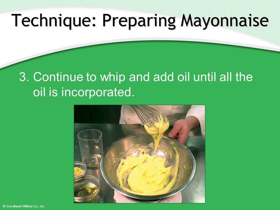 © Goodheart-Willcox Co., Inc. Technique: Preparing Mayonnaise 3.Continue to whip and add oil until all the oil is incorporated.