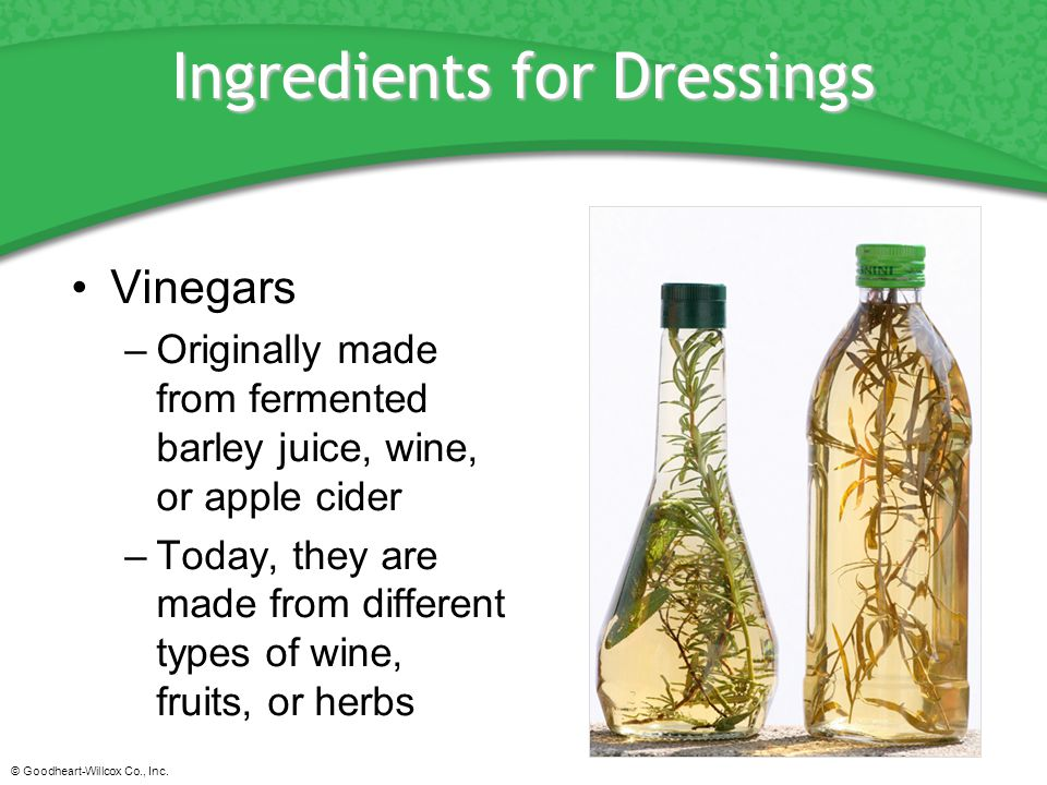 © Goodheart-Willcox Co., Inc. Ingredients for Dressings Vinegars –Originally made from fermented barley juice, wine, or apple cider –Today, they are m
