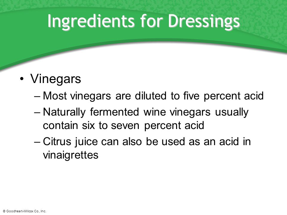 © Goodheart-Willcox Co., Inc. Ingredients for Dressings Vinegars –Most vinegars are diluted to five percent acid –Naturally fermented wine vinegars us