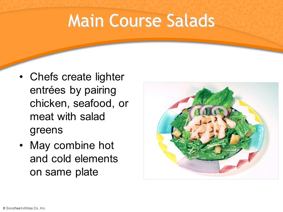 © Goodheart-Willcox Co., Inc. Main Course Salads Chefs create lighter entrées by pairing chicken, seafood, or meat with salad greens May combine hot a