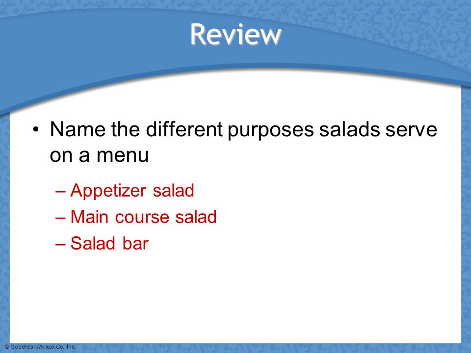 © Goodheart-Willcox Co., Inc. Review Name the different purposes salads serve on a menu –Appetizer salad –Main course salad –Salad bar