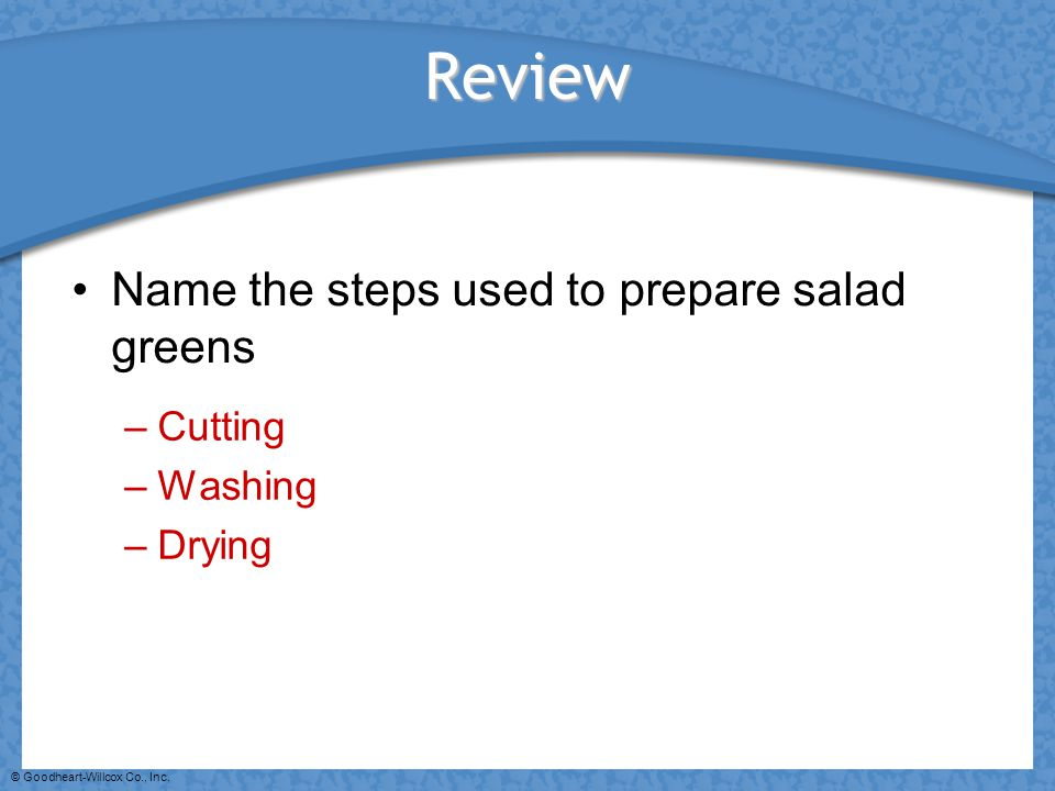 © Goodheart-Willcox Co., Inc. Review Name the steps used to prepare salad greens –Cutting –Washing –Drying