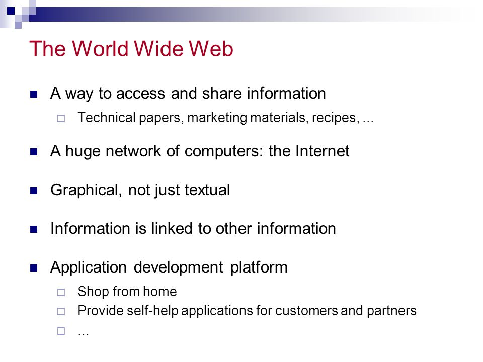 The World Wide Web A way to access and share information Technical papers, marketing materials, recipes,...