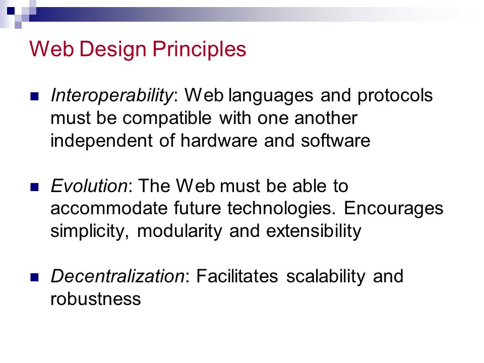 Web Design Principles Interoperability: Web languages and protocols must be compatible with one another independent of hardware and software Evolution: The Web must be able to accommodate future technologies.