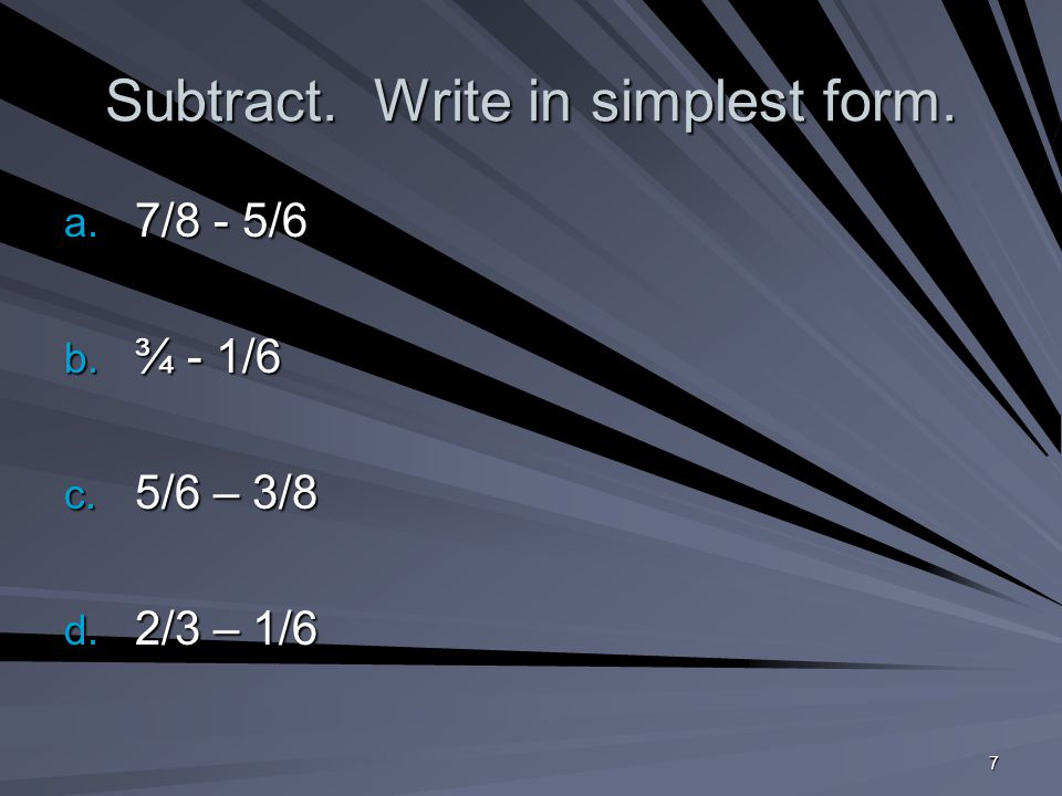 7 Subtract. Write in simplest form. a. 7/8 - 5/6 b. ¾ - 1/6 c. 5/6 – 3/8 d. 2/3 – 1/6