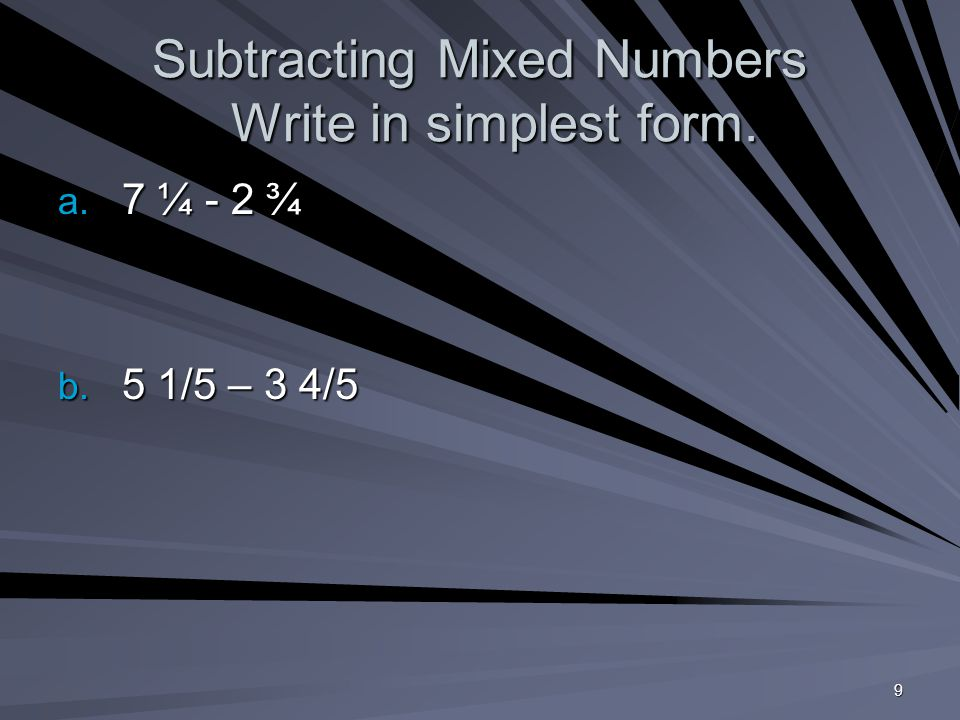9 Subtracting Mixed Numbers Write in simplest form. a. 7 ¼ - 2 ¾ b. 5 1/5 – 3 4/5