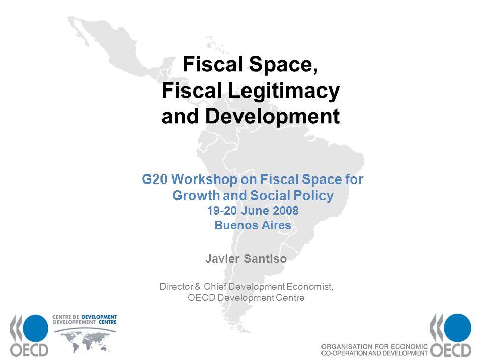 1 Fiscal Space, Fiscal Legitimacy and Development Javier Santiso Director & Chief Development Economist, OECD Development Centre G20 Workshop on Fisca