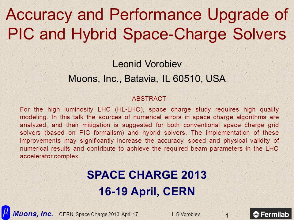 Muons, Inc. CERN, Space Charge 2013, April 17L.G.Vorobiev 1 Accuracy and Performance Upgrade of PIC and Hybrid Space-Charge Solvers Leonid Vorobiev Mu