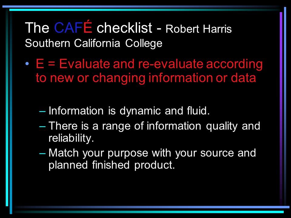 The CAFÉ checklist - Robert Harris Southern California College F = File new information or data to be verified or corroborated –Avoid premature closur