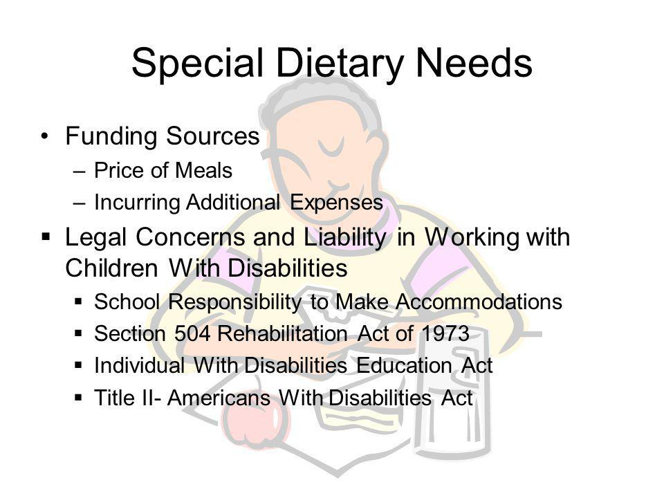 Accommodating Children With Special Dietary Needs Definitions of Disability and of Other Special Dietary Needs Individuals With Disabilities Education Act Other Special Dietary Needs School Issues –School Foodservice Responsibilities –Providing Special Meals to Children With Disabilities –Menu Modifications for Children with Disabilities –Texture Modifications for Children With Disabilities –Serving the Special Dietary Needs of Children Without Disabilities