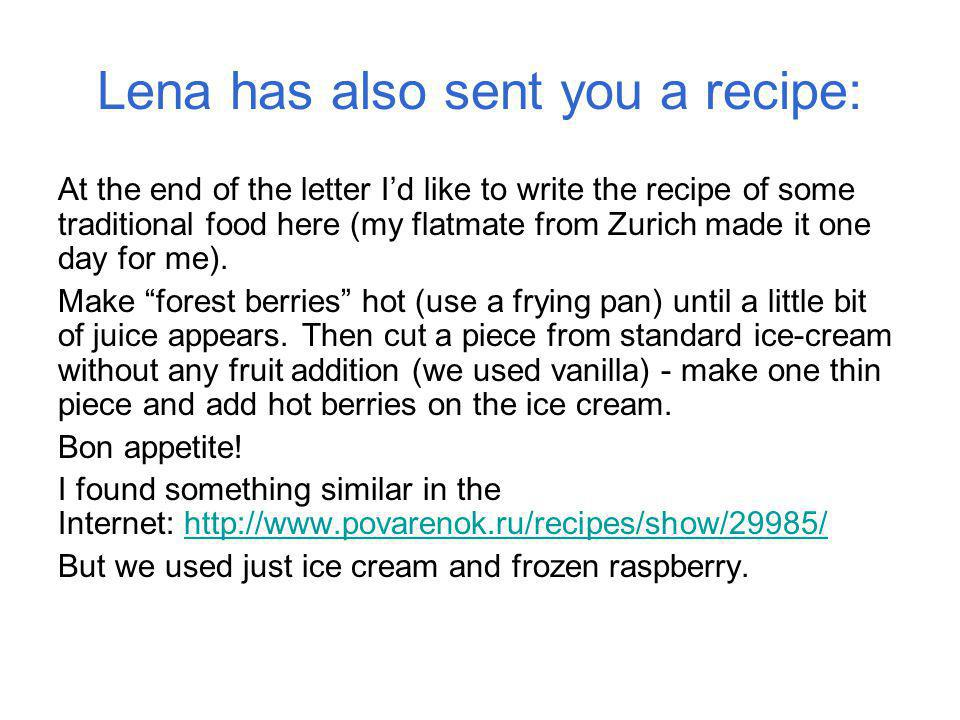 Lena has also sent you a recipe: At the end of the letter Id like to write the recipe of some traditional food here (my flatmate from Zurich made it one day for me).