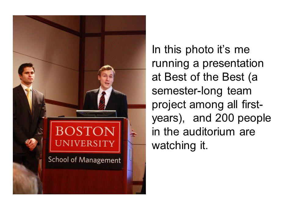 In this photo its me running a presentation at Best of the Best (a semester-long team project among all first- years), and 200 people in the auditorium are watching it.