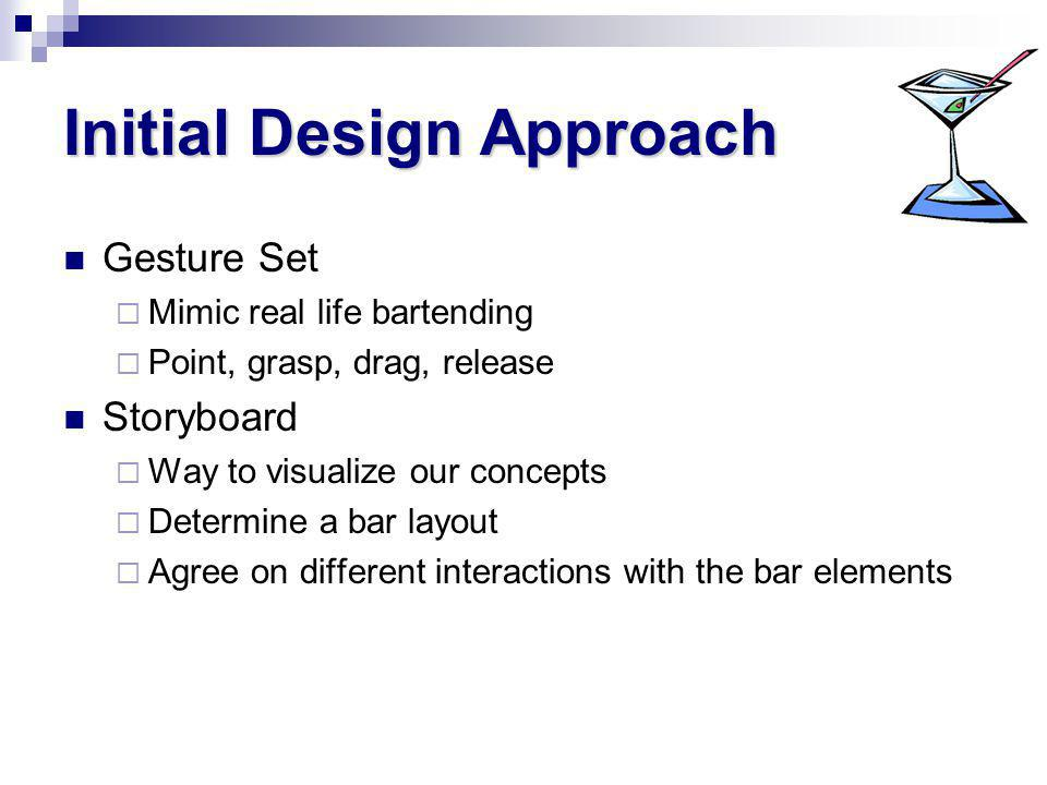 Initial Design Approach Gesture Set Mimic real life bartending Point, grasp, drag, release Storyboard Way to visualize our concepts Determine a bar layout Agree on different interactions with the bar elements