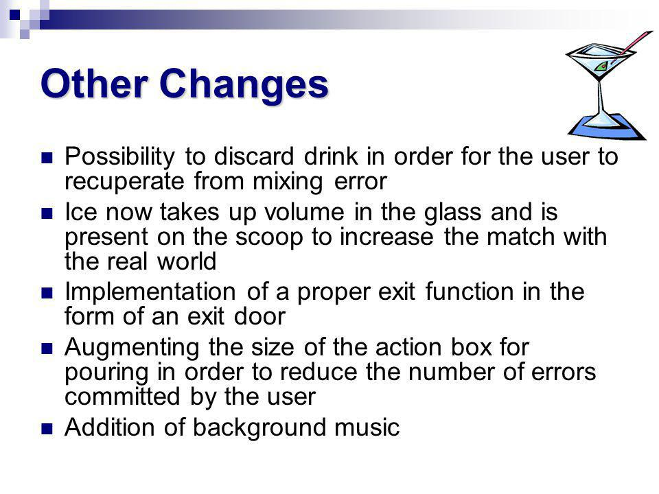 Other Changes Possibility to discard drink in order for the user to recuperate from mixing error Ice now takes up volume in the glass and is present on the scoop to increase the match with the real world Implementation of a proper exit function in the form of an exit door Augmenting the size of the action box for pouring in order to reduce the number of errors committed by the user Addition of background music