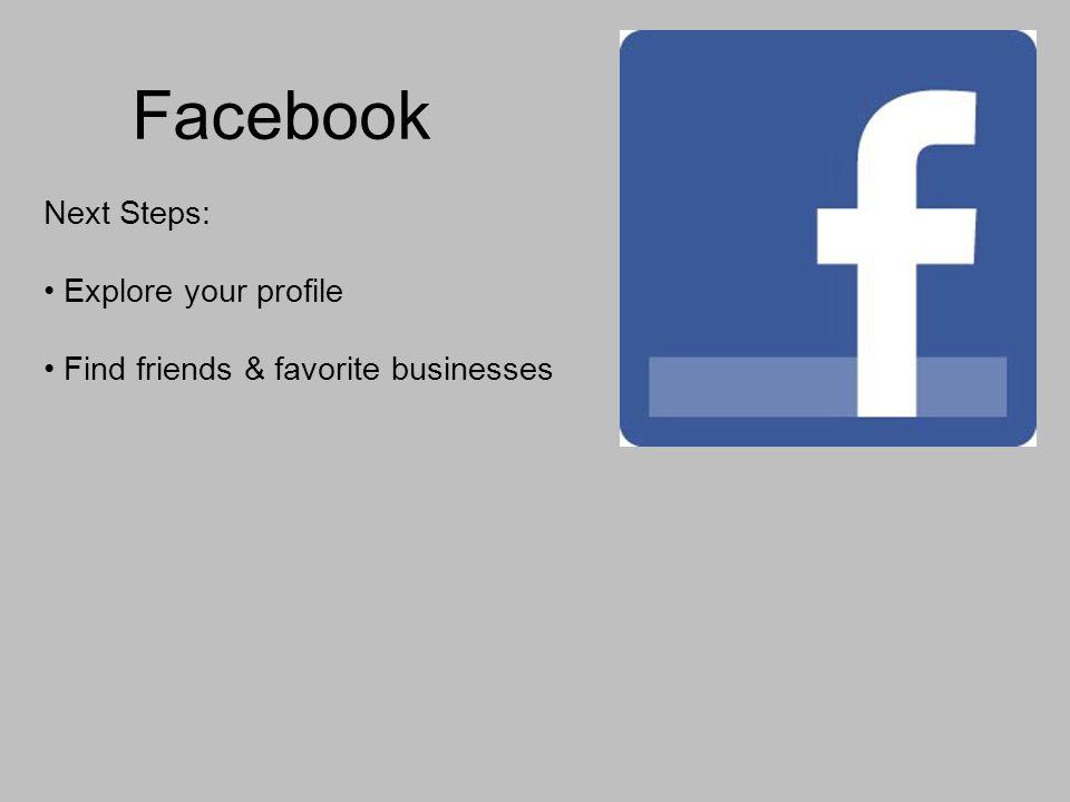 Facebook Next Steps: Explore your profile Find friends & favorite businesses