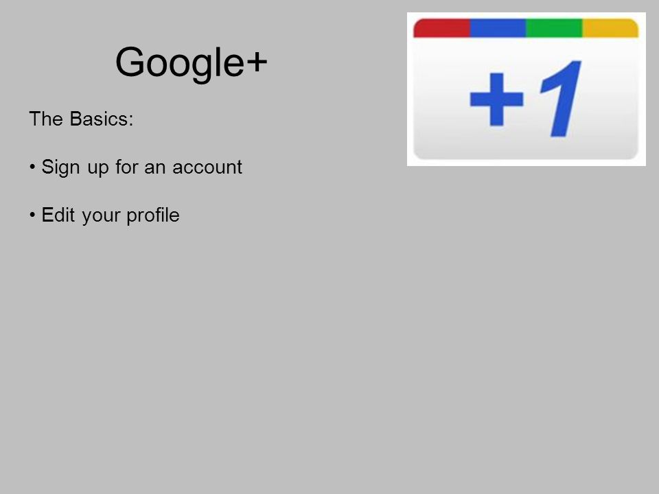 Google+ The Basics: Sign up for an account Edit your profile