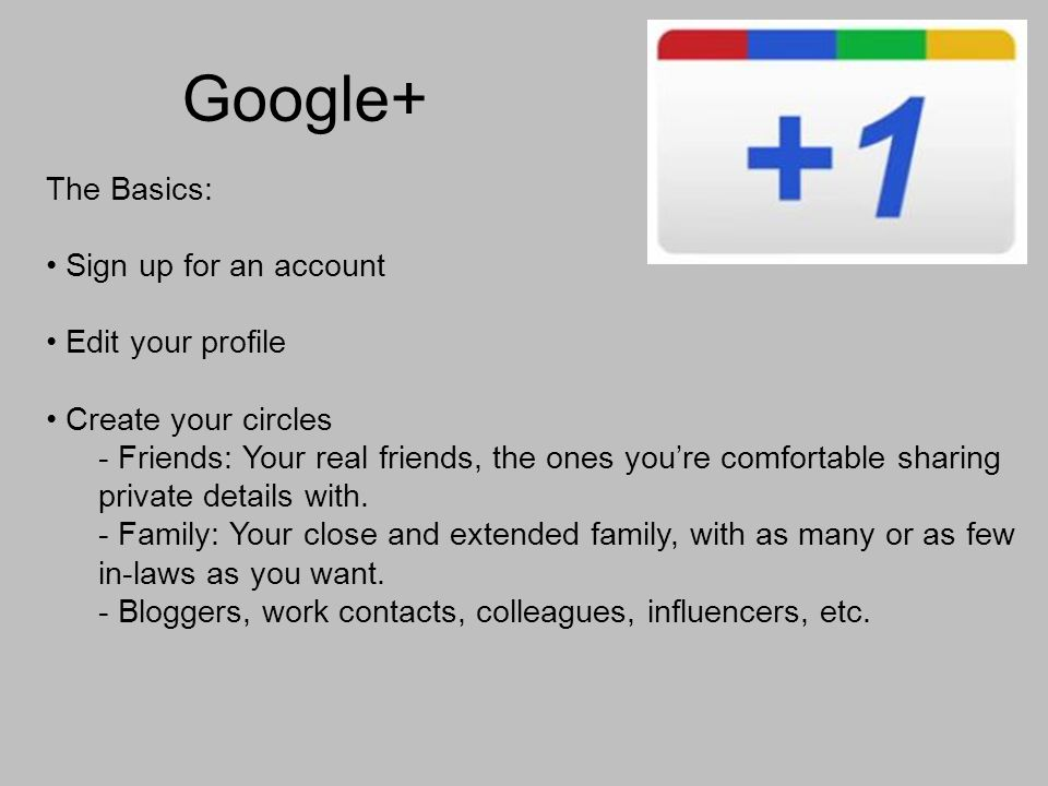 Google+ The Basics: Sign up for an account Edit your profile Create your circles - Friends: Your real friends, the ones youre comfortable sharing private details with.