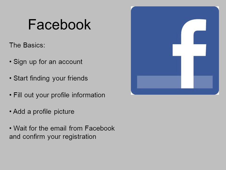 Facebook The Basics: Sign up for an account Start finding your friends Fill out your profile information Add a profile picture Wait for the  from Facebook and confirm your registration