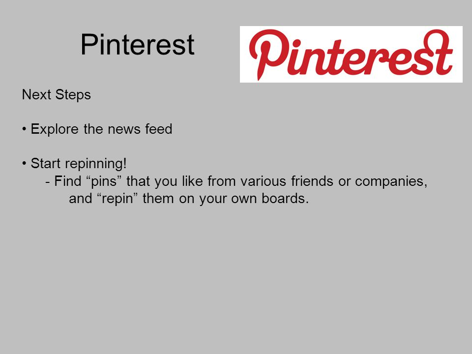 Pinterest Next Steps Explore the news feed Start repinning! - Find pins that you like from various friends or companies, and repin them on your own bo