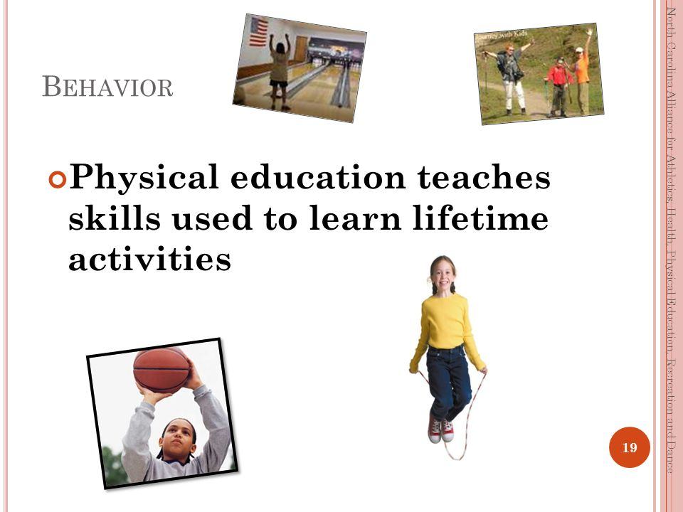 B EHAVIOR Physical education teaches skills used to learn lifetime activities 19 North Carolina Alliance for Athletics, Health, Physical Education, Recreation and Dance