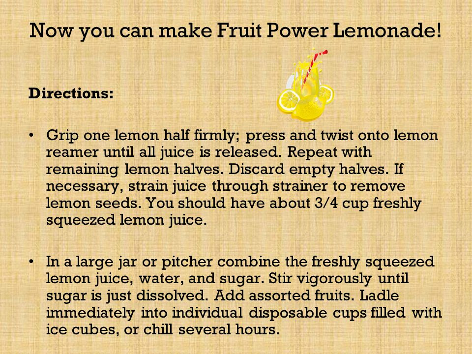 Recipe One: Fruit Power Lemonade This recipe will make 12 cups of Fruit Power Lemonade Ingredients: 8 medium lemons, halved 8 cups water = _______ pint(s) water =_______quart(s) water 2 cup sugar = ________ pint(s) sugar 4 cups sliced fresh fruit= _______ pint(s)=______quart(s) 4 cups Ice cubes