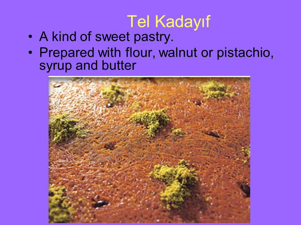Tel Kadayıf A kind of sweet pastry. Prepared with flour, walnut or pistachio, syrup and butter