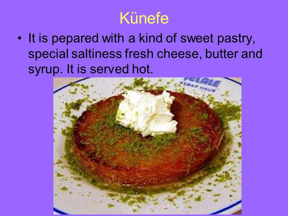 Künefe It is pepared with a kind of sweet pastry, special saltiness fresh cheese, butter and syrup.