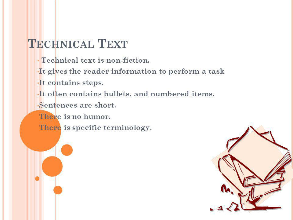 Technical text is non-fiction. It gives the reader information to perform a task It contains steps. It often contains bullets, and numbered items. Sen