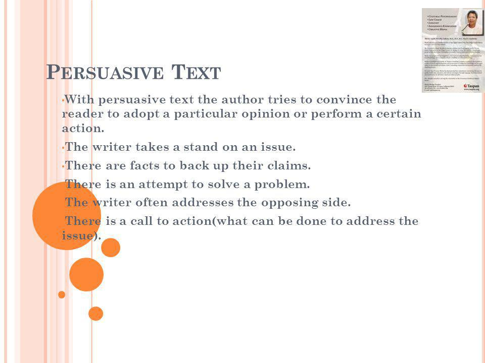 P ERSUASIVE T EXT With persuasive text the author tries to convince the reader to adopt a particular opinion or perform a certain action. The writer t