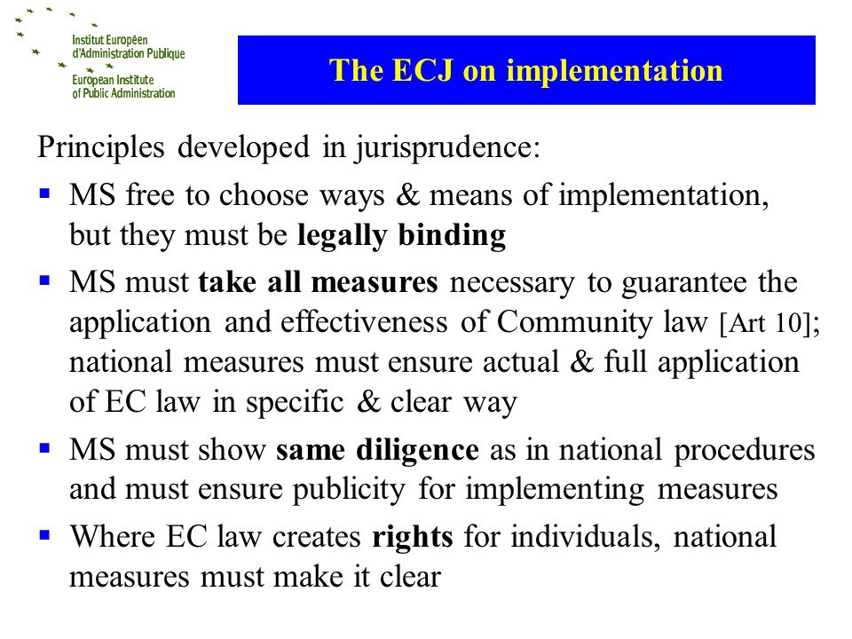 The ECJ on implementation Principles developed in jurisprudence: MS free to choose ways & means of implementation, but they must be legally binding MS must take all measures necessary to guarantee the application and effectiveness of Community law [Art 10] ; national measures must ensure actual & full application of EC law in specific & clear way MS must show same diligence as in national procedures and must ensure publicity for implementing measures Where EC law creates rights for individuals, national measures must make it clear