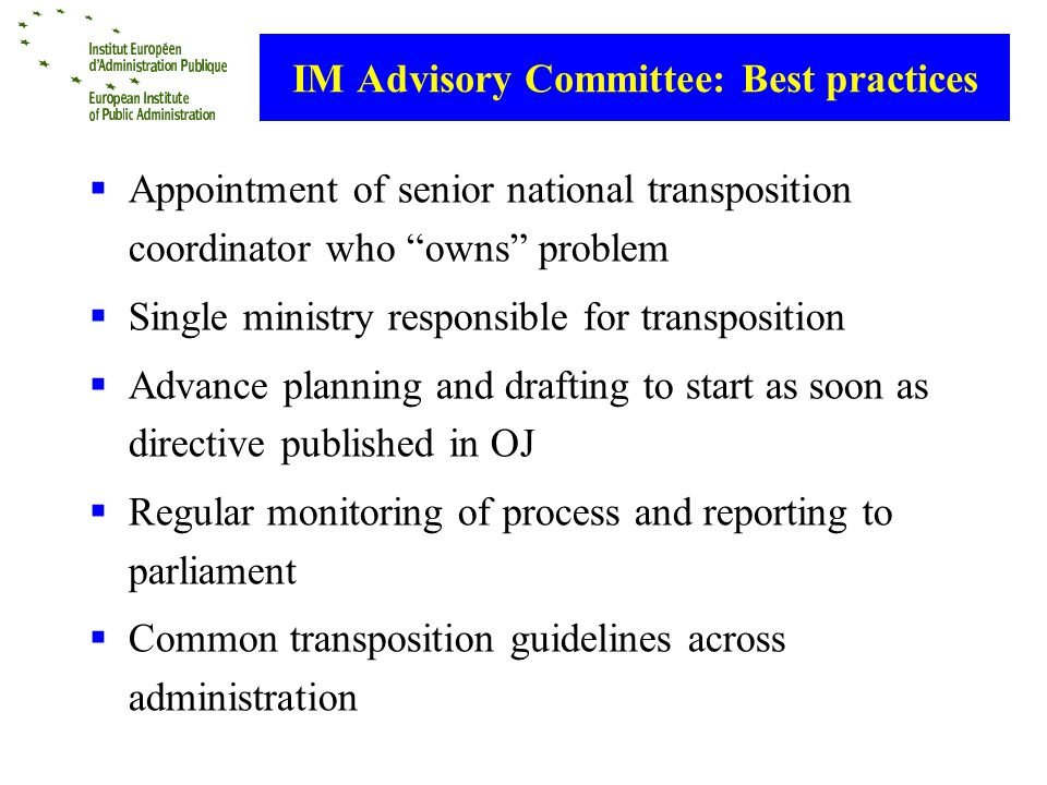 IM Advisory Committee: Best practices Appointment of senior national transposition coordinator who owns problem Single ministry responsible for transposition Advance planning and drafting to start as soon as directive published in OJ Regular monitoring of process and reporting to parliament Common transposition guidelines across administration