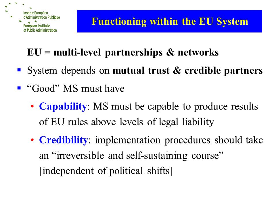 Functioning within the EU System EU = multi-level partnerships & networks System depends on mutual trust & credible partners Good MS must have Capability: MS must be capable to produce results of EU rules above levels of legal liability Credibility: implementation procedures should take an irreversible and self-sustaining course [independent of political shifts]