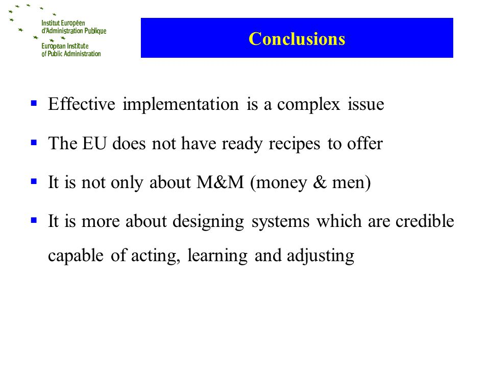 Conclusions Effective implementation is a complex issue The EU does not have ready recipes to offer It is not only about M&M (money & men) It is more about designing systems which are credible capable of acting, learning and adjusting