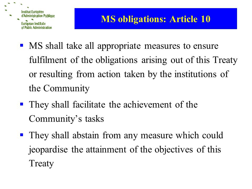 MS obligations: Article 10 MS shall take all appropriate measures to ensure fulfilment of the obligations arising out of this Treaty or resulting from action taken by the institutions of the Community They shall facilitate the achievement of the Communitys tasks They shall abstain from any measure which could jeopardise the attainment of the objectives of this Treaty