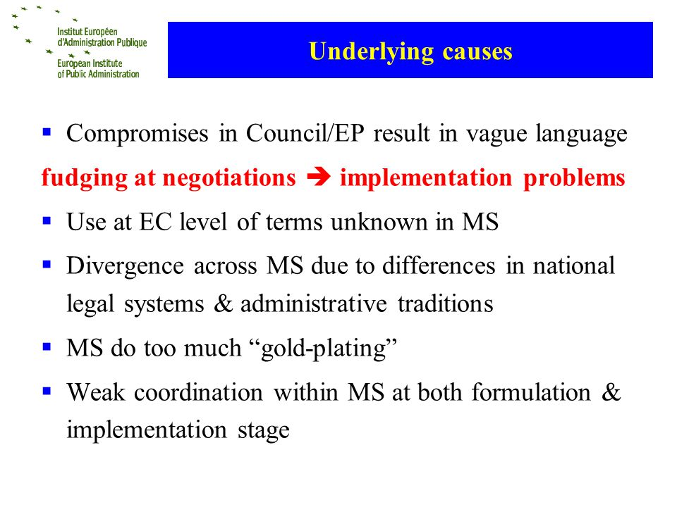 Underlying causes Compromises in Council/EP result in vague language fudging at negotiations implementation problems Use at EC level of terms unknown in MS Divergence across MS due to differences in national legal systems & administrative traditions MS do too much gold-plating Weak coordination within MS at both formulation & implementation stage